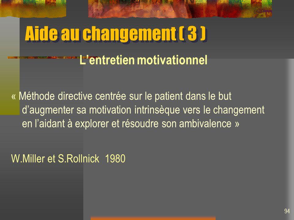 Aide au changement ( 3 ) Lentretien motivationnel « Méthode directive centrée sur le patient dans le but daugmenter sa motivation intrinsèque vers le changement en laidant à explorer et résoudre son ambivalence » W.Miller et S.Rollnick 1980 94