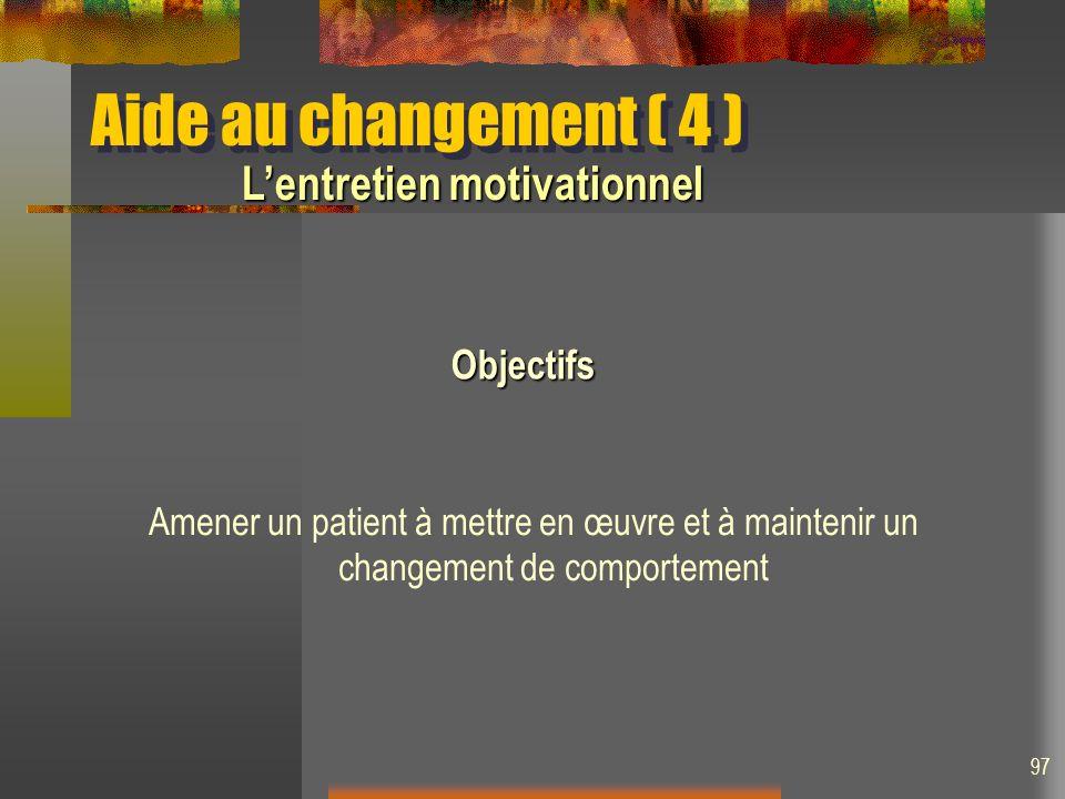 Amener un patient à mettre en œuvre et à maintenir un changement de comportement Lentretien motivationnel Objectifs Aide au changement ( 4 ) 97