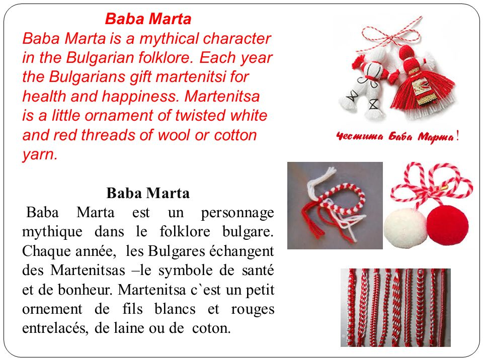 Baba Marta Baba Marta is a mythical character in the Bulgarian folklore. Each year the Bulgarians gift martenitsi for health and happiness. Martenitsa