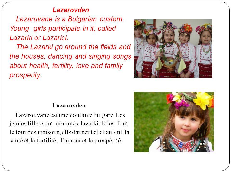 Lazarovden Lazaruvane is a Bulgarian custom. Young girls participate in it, called Lazarki or Lazarici. The Lazarki go around the fields and the house