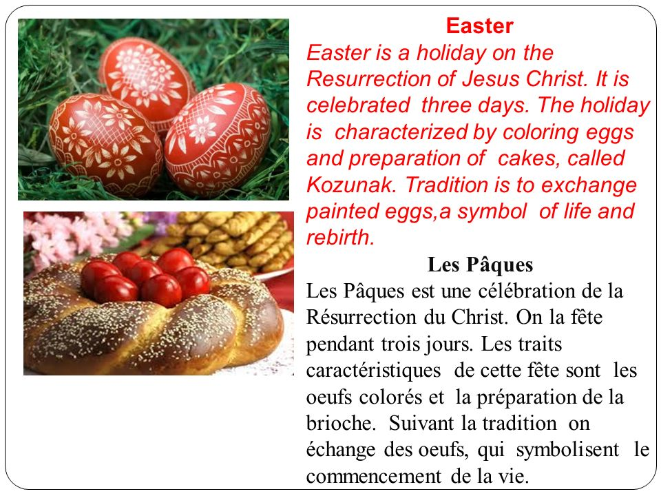 Easter Easter is a holiday on the Resurrection of Jesus Christ. It is celebrated three days. The holiday is characterized by coloring eggs and prepara