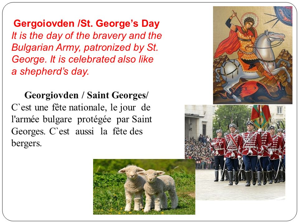 Gergoiovden /St. Georges Day It is the day of the bravery and the Bulgarian Army, patronized by St. George. It is celebrated also like a shepherds day