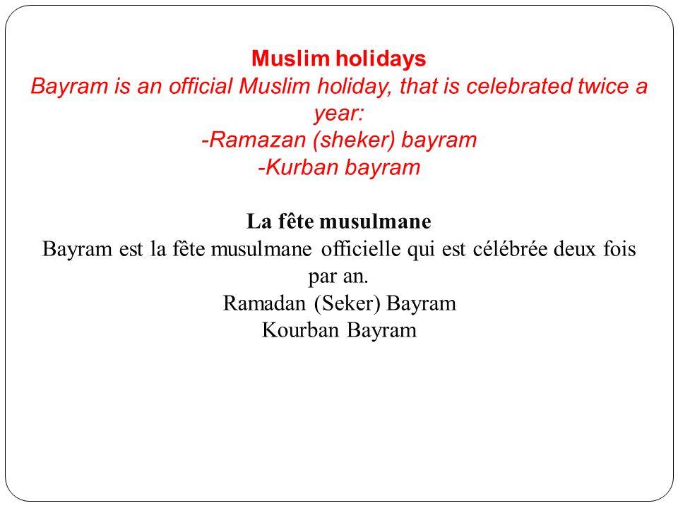 Muslim holidays Bayram is an official Muslim holiday, that is celebrated twice a year: -Ramazan (sheker) bayram -Kurban bayram La fête musulmane Bayra