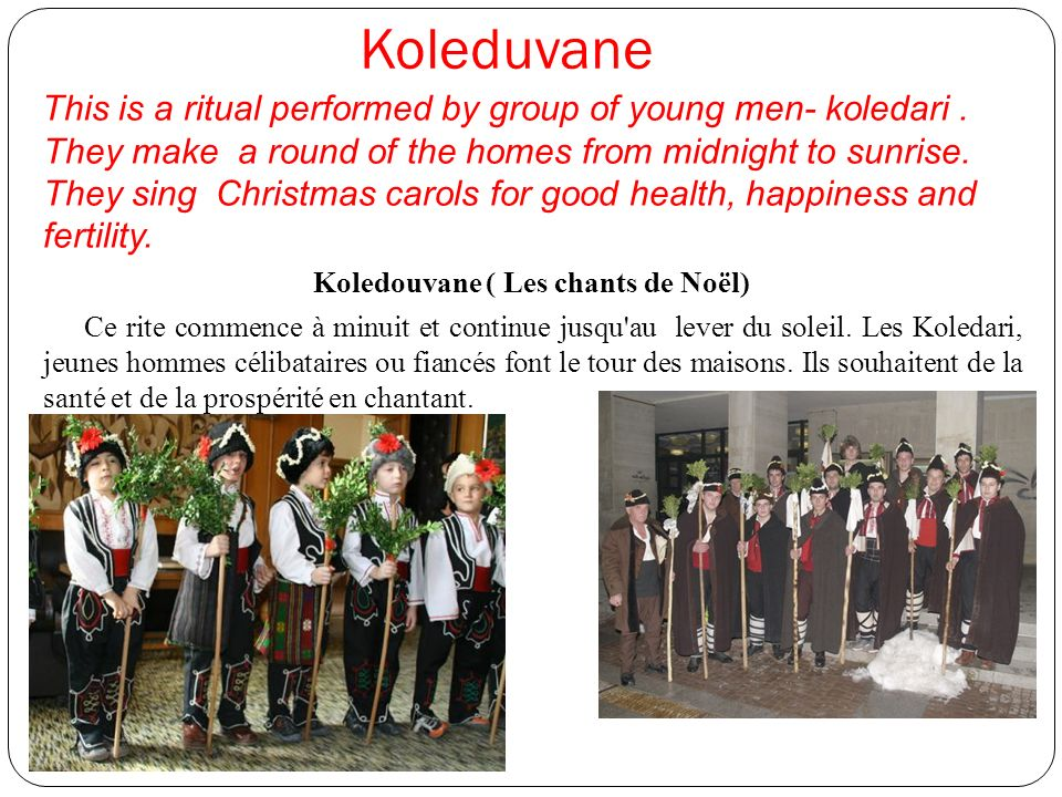Koleduvane This is a ritual performed by group of young men- koledari. They make a round of the homes from midnight to sunrise. They sing Christmas ca