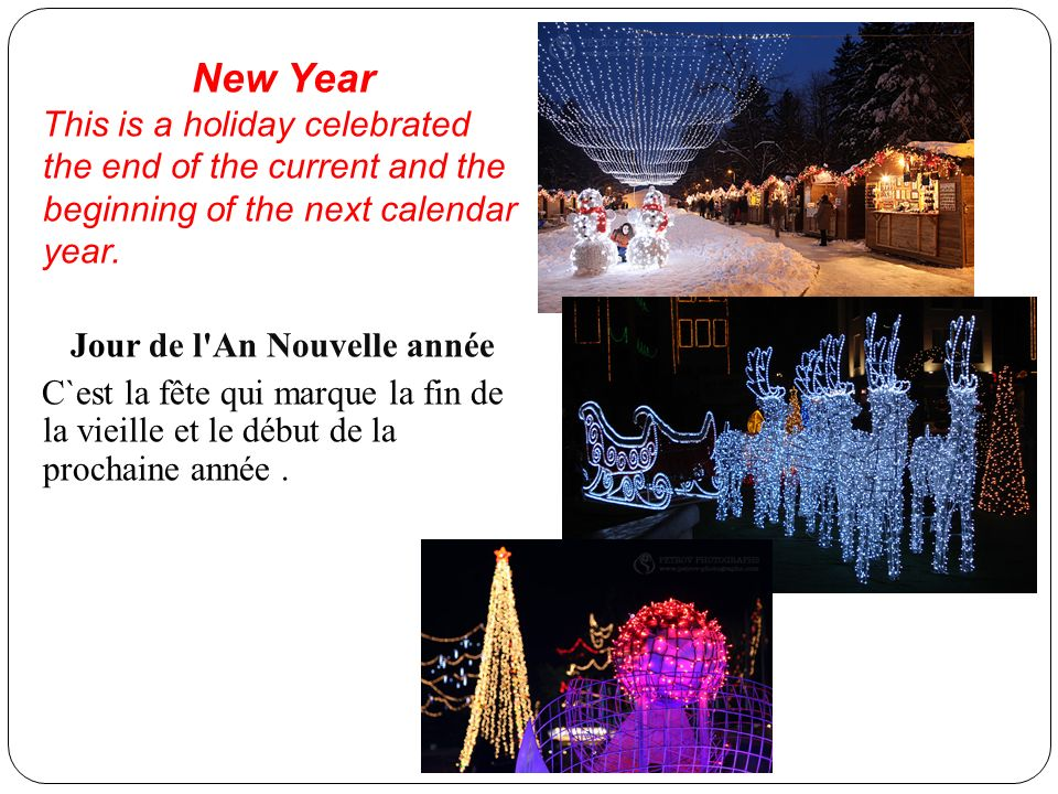 New Year This is a holiday celebrated the end of the current and the beginning of the next calendar year. Jour de l'An Nouvelle année C`est la fête qu
