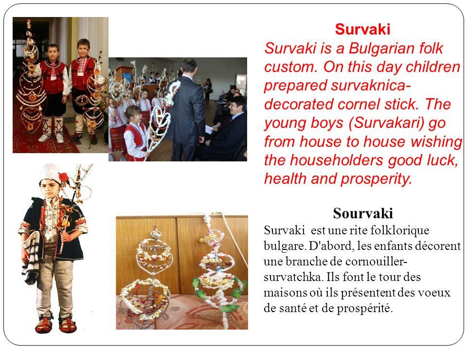 Survaki Survaki is a Bulgarian folk custom. On this day children prepared survaknica- decorated cornel stick. The young boys (Survakari) go from house