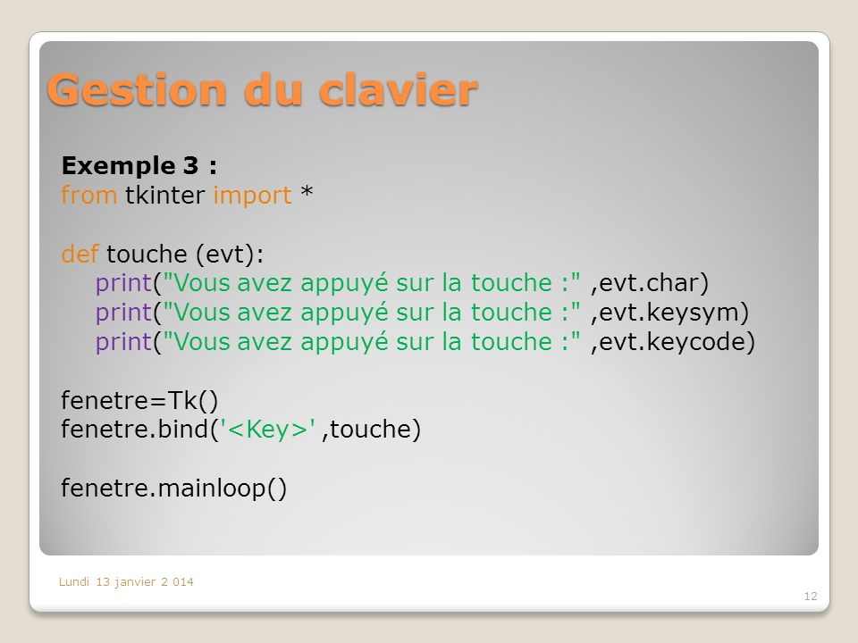 Gestion du clavier Exemple 3 : from tkinter import * def touche (evt): print(