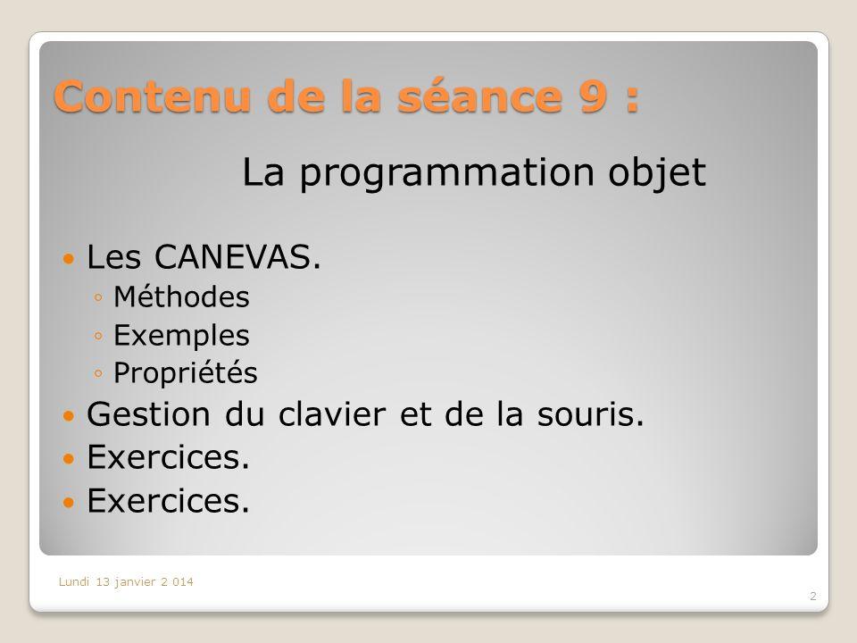Contenu de la séance 9 : 2 Lundi 13 janvier 2 014 La programmation objet Les CANEVAS. Méthodes Exemples Propriétés Gestion du clavier et de la souris.