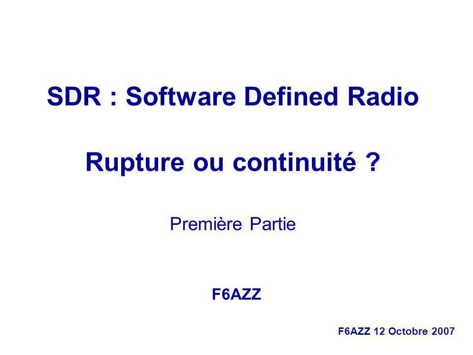 F6AZZ 12 Octobre 2007 SDR : Software Defined Radio Rupture ou continuité ? Première Partie F6AZZ