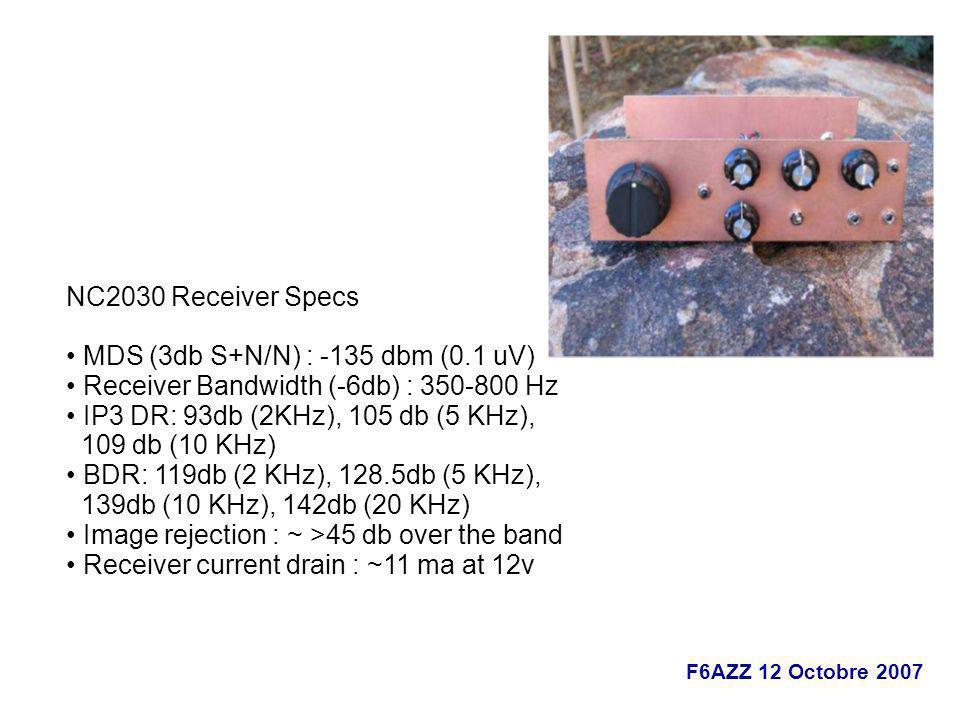 F6AZZ 12 Octobre 2007 NC2030 Receiver Specs MDS (3db S+N/N) : -135 dbm (0.1 uV) Receiver Bandwidth (-6db) : 350-800 Hz IP3 DR: 93db (2KHz), 105 db (5
