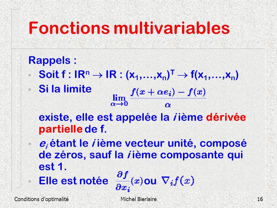 Conditions d'optimalitéMichel Bierlaire16 Fonctions multivariables Rappels : Soit f : IR n IR : (x 1,…,x n ) T f(x 1,…,x n ) Si la limite existe, elle