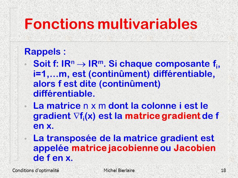 Conditions d'optimalitéMichel Bierlaire18 Fonctions multivariables Rappels : Soit f: IR n IR m. Si chaque composante f i, i=1,…m, est (continûment) di