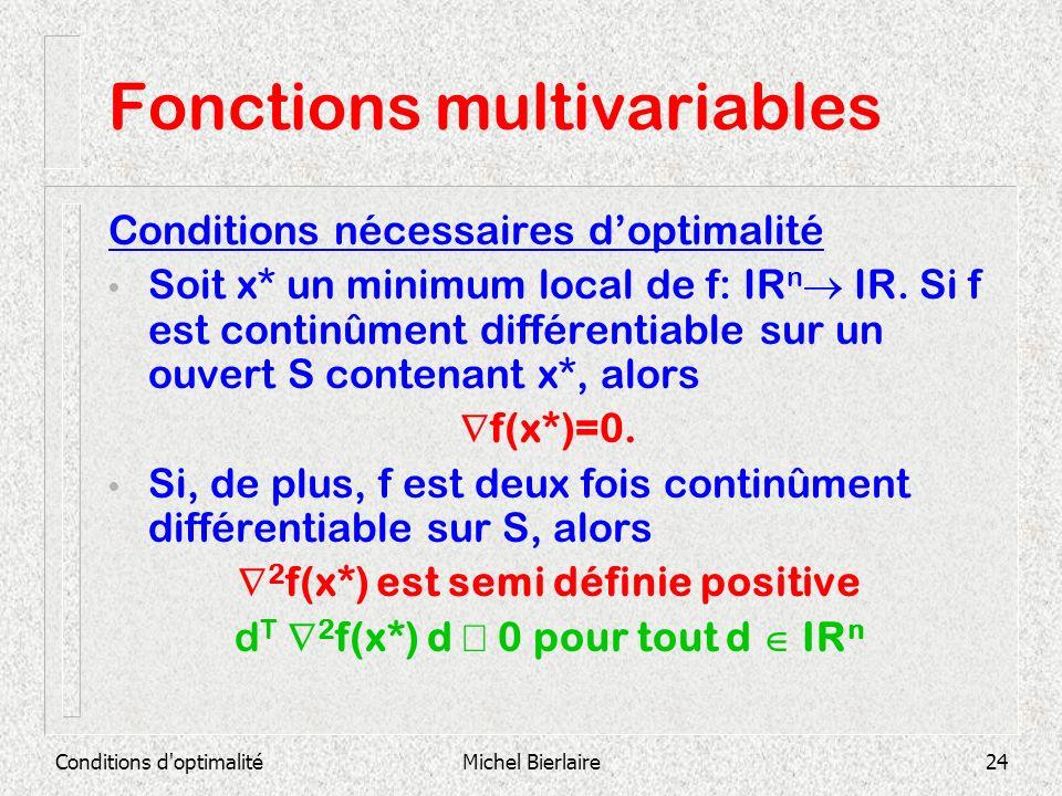 Conditions d'optimalitéMichel Bierlaire24 Fonctions multivariables Conditions nécessaires doptimalité Soit x* un minimum local de f: IR n IR. Si f est