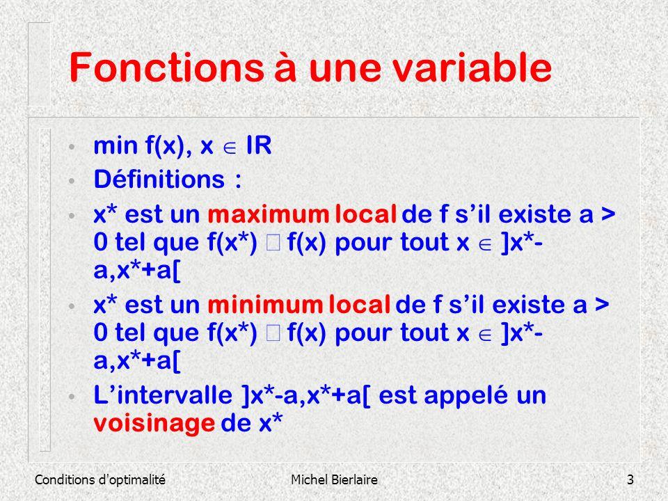 Conditions d optimalitéMichel Bierlaire4 Fonctions à une variable Définitions : x* est un maximum local strict de f sil existe a > 0 tel que f(x*) f(x) pour tout x ]x*-a,x*+a[ x* est un minimum local strict de f sil existe a > 0 tel que f(x*) f(x) pour tout x ]x*-a,x*+a[