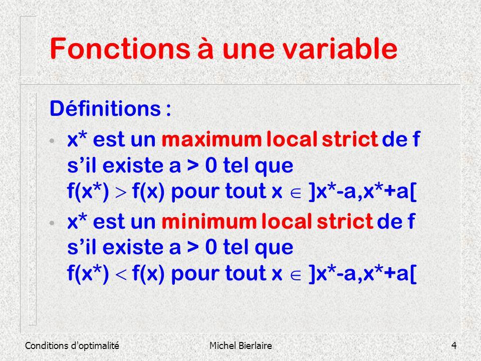 Conditions d optimalitéMichel Bierlaire15 Fonctions à une variable Soit f(x) = x 3 + 6 x 2 + 9 x + 8 f (x) = 3 x 2 + 12 x + 9 = 3(x+3)(x+1) Points critiques : x 1 = -3 et x 2 = -1 f(x) = 6 x + 12 f(-3) = -6 < 0 x 1 maximum local f(-1) = 6 > 0 x 2 minimum local