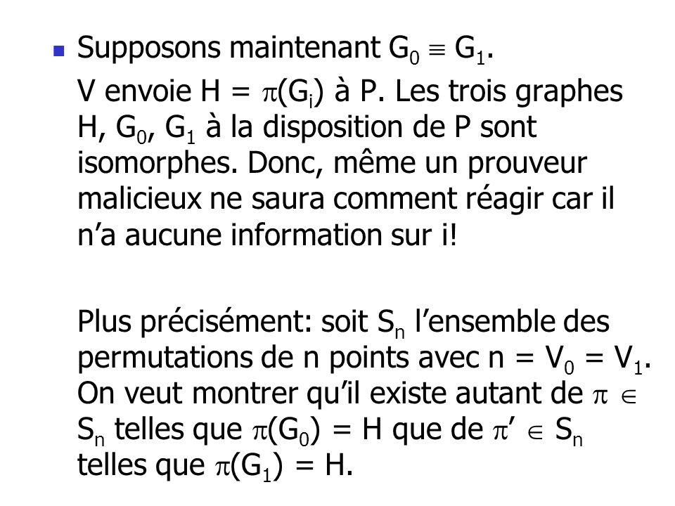 Supposons maintenant G 0 G 1. V envoie H = (G i ) à P. Les trois graphes H, G 0, G 1 à la disposition de P sont isomorphes. Donc, même un prouveur mal