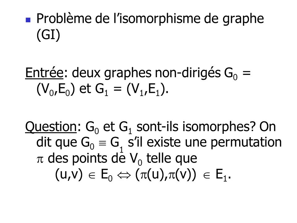 Problème de lisomorphisme de graphe (GI) Entrée: deux graphes non-dirigés G 0 = (V 0,E 0 ) et G 1 = (V 1,E 1 ). Question: G 0 et G 1 sont-ils isomorph