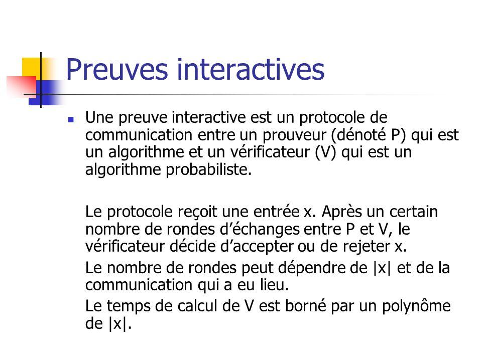 Preuves interactives Une preuve interactive est un protocole de communication entre un prouveur (dénoté P) qui est un algorithme et un vérificateur (V