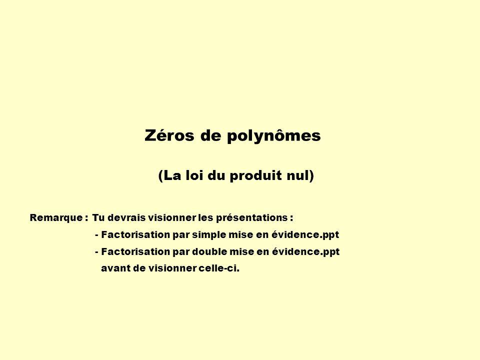 Zéros de polynômes Remarque :Tu devrais visionner les présentations : - Factorisation par simple mise en évidence.ppt - Factorisation par double mise en évidence.ppt avant de visionner celle-ci.