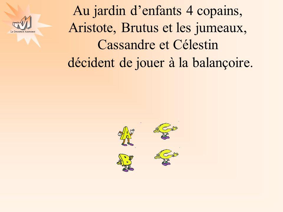 La Géométrie Autrement Au jardin denfants 4 copains, Aristote, Brutus et les jumeaux, Cassandre et Célestin décident de jouer à la balançoire.