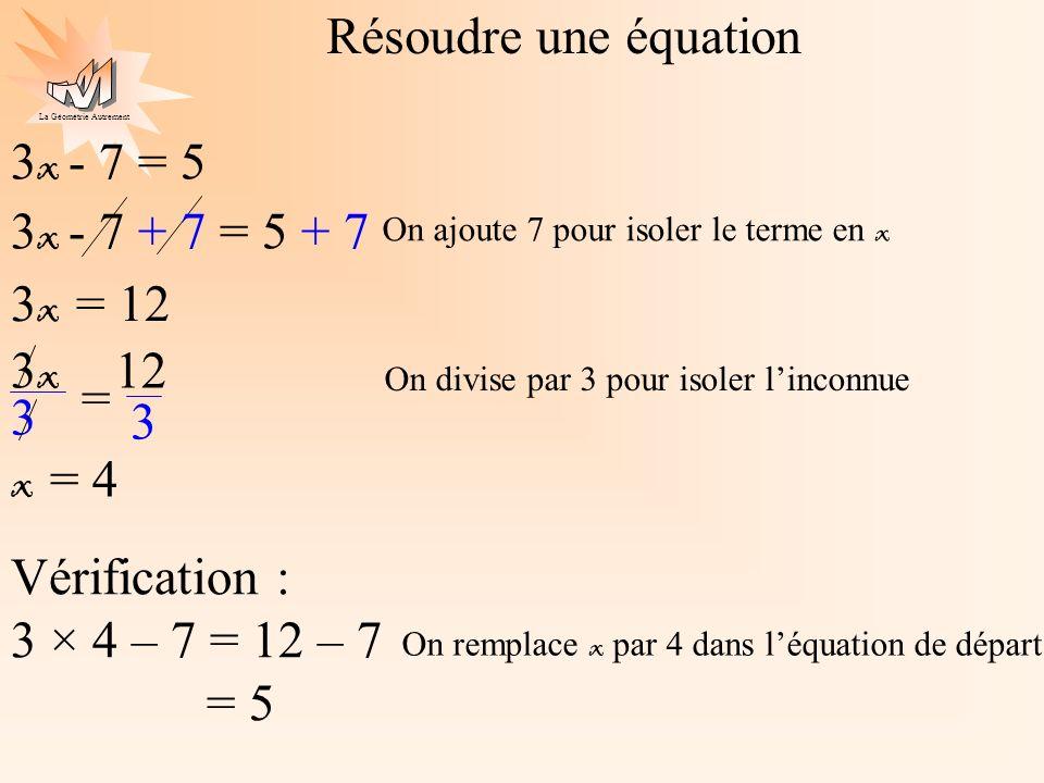 La Géométrie Autrement 5x + 7 = 3x - 1 2x + 7 = - 1 2x = -8 x = -8 2 x = -4 On groupe les x On calcule On groupe les nombres 5x + 7 - 3x = 3x – 1 – 3x 2x + 7 - 7 = - 1 - 7 On calcule On isole linconnue