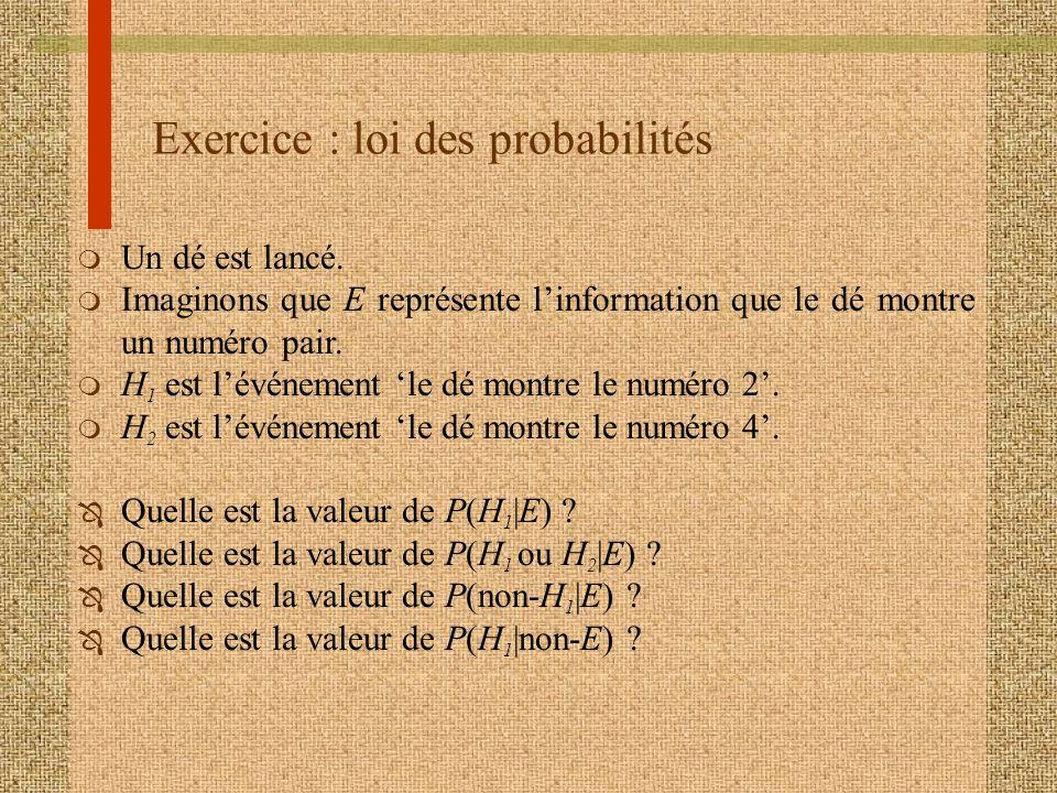 Exercice : loi des probabilités m Un dé est lancé. m Imaginons que E représente linformation que le dé montre un numéro pair. m H 1 est lévénement le