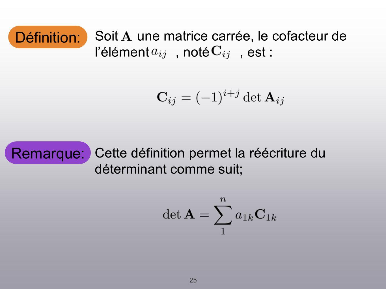 Remarque: 25 Cette définition permet la réécriture du déterminant comme suit; Soit une matrice carrée, le cofacteur de lélément, noté, est : Définitio