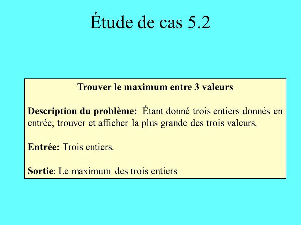 Étude de cas 5.2 Trouver le maximum entre 3 valeurs Description du problème: Étant donné trois entiers donnés en entrée, trouver et afficher la plus grande des trois valeurs.
