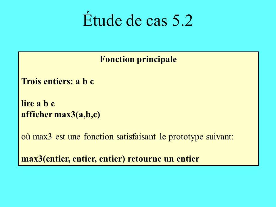 Étude de cas 5.2 Fonction principale Trois entiers: a b c lire a b c afficher max3(a,b,c) où max3 est une fonction satisfaisant le prototype suivant: max3(entier, entier, entier) retourne un entier