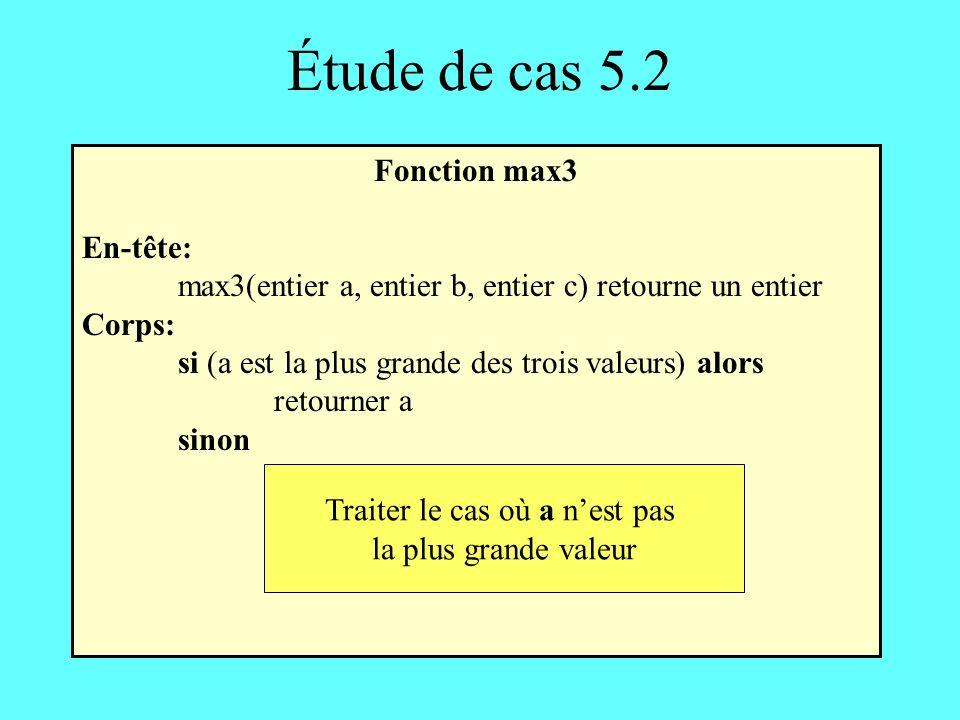 Étude de cas 5.2 Fonction max3 En-tête: max3(entier a, entier b, entier c) retourne un entier Corps: si (a est la plus grande des trois valeurs) alors retourner a sinon Traiter le cas où a nest pas la plus grande valeur