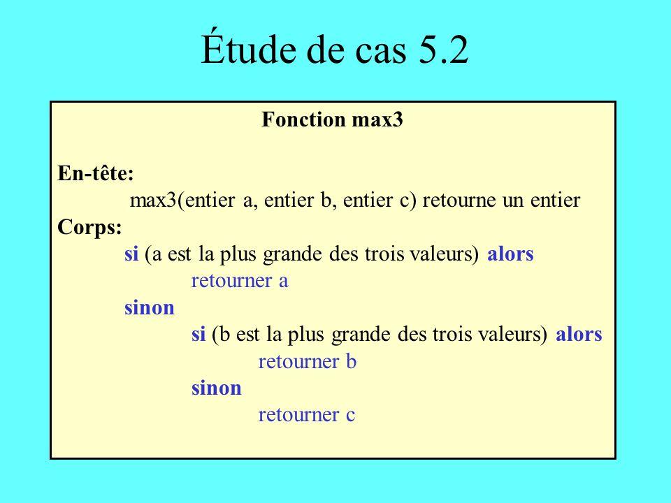 Étude de cas 5.2 Fonction max3 En-tête: max3(entier a, entier b, entier c) retourne un entier Corps: si (a est la plus grande des trois valeurs) alors retourner a sinon si (b est la plus grande des trois valeurs) alors retourner b sinon retourner c