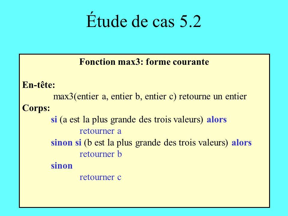 Étude de cas 5.2 Fonction max3: forme courante En-tête: max3(entier a, entier b, entier c) retourne un entier Corps: si (a est la plus grande des trois valeurs) alors retourner a sinon si (b est la plus grande des trois valeurs) alors retourner b sinon retourner c