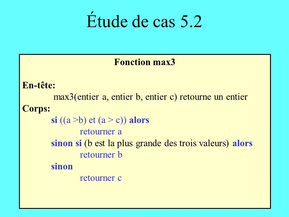 Étude de cas 5.2 Fonction max3 En-tête: max3(entier a, entier b, entier c) retourne un entier Corps: si ((a >b) et (a > c)) alors retourner a sinon si (b est la plus grande des trois valeurs) alors retourner b sinon retourner c