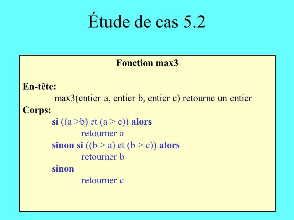 Étude de cas 5.2 Fonction max3 En-tête: max3(entier a, entier b, entier c) retourne un entier Corps: si ((a >b) et (a > c)) alors retourner a sinon si ((b > a) et (b > c)) alors retourner b sinon retourner c