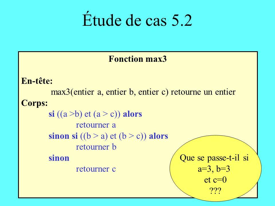 Étude de cas 5.2 Fonction max3 En-tête: max3(entier a, entier b, entier c) retourne un entier Corps: si ((a >b) et (a > c)) alors retourner a sinon si ((b > a) et (b > c)) alors retourner b sinon retourner c Que se passe-t-il si a=3, b=3 et c=0