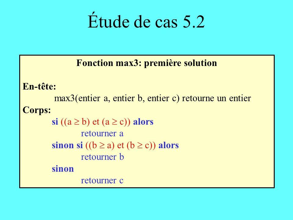 Étude de cas 5.2 Fonction max3: première solution En-tête: max3(entier a, entier b, entier c) retourne un entier Corps: si ((a b) et (a c)) alors retourner a sinon si ((b a) et (b c)) alors retourner b sinon retourner c