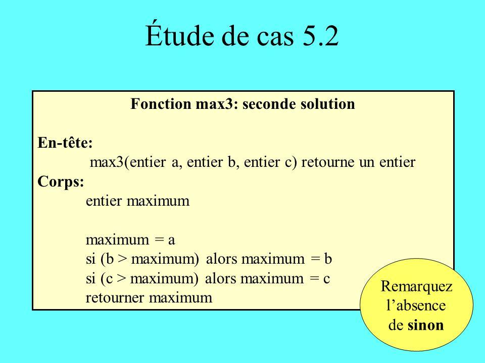 Étude de cas 5.2 Fonction max3: seconde solution En-tête: max3(entier a, entier b, entier c) retourne un entier Corps: entier maximum maximum = a si (b > maximum) alors maximum = b si (c > maximum) alors maximum = c retourner maximum Remarquez labsence de sinon
