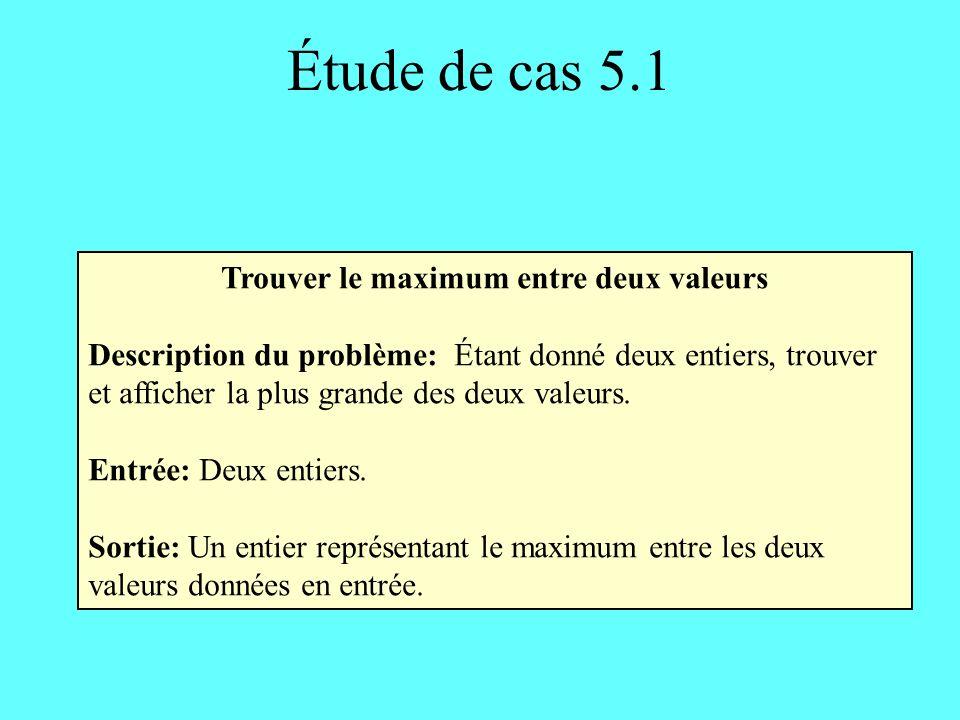 Étude de cas 5.1 Trouver le maximum entre deux valeurs Description du problème: Étant donné deux entiers, trouver et afficher la plus grande des deux valeurs.