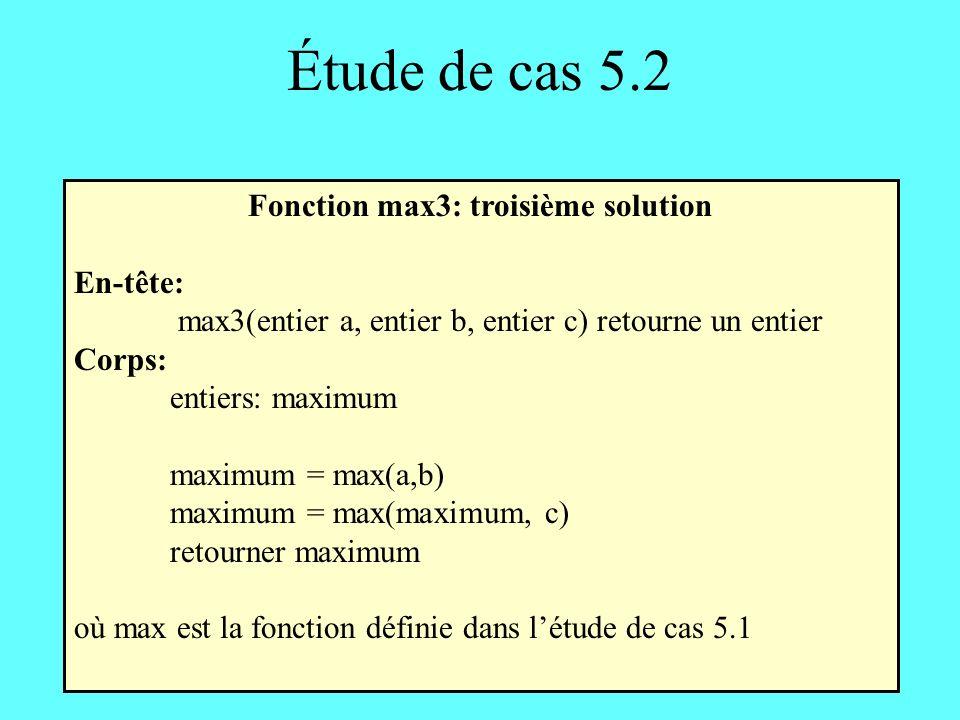 Étude de cas 5.2 Fonction max3: troisième solution En-tête: max3(entier a, entier b, entier c) retourne un entier Corps: entiers: maximum maximum = max(a,b) maximum = max(maximum, c) retourner maximum où max est la fonction définie dans létude de cas 5.1