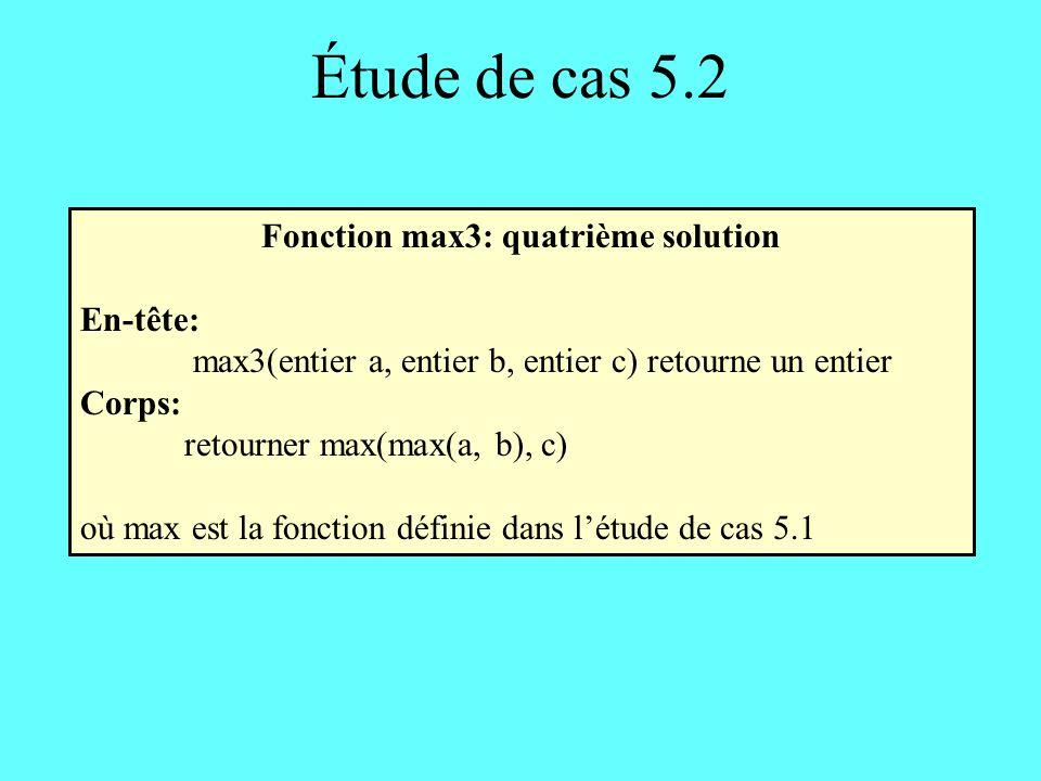 Étude de cas 5.2 Fonction max3: quatrième solution En-tête: max3(entier a, entier b, entier c) retourne un entier Corps: retourner max(max(a, b), c) où max est la fonction définie dans létude de cas 5.1