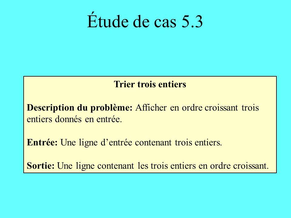 Étude de cas 5.3 Trier trois entiers Description du problème: Afficher en ordre croissant trois entiers donnés en entrée.