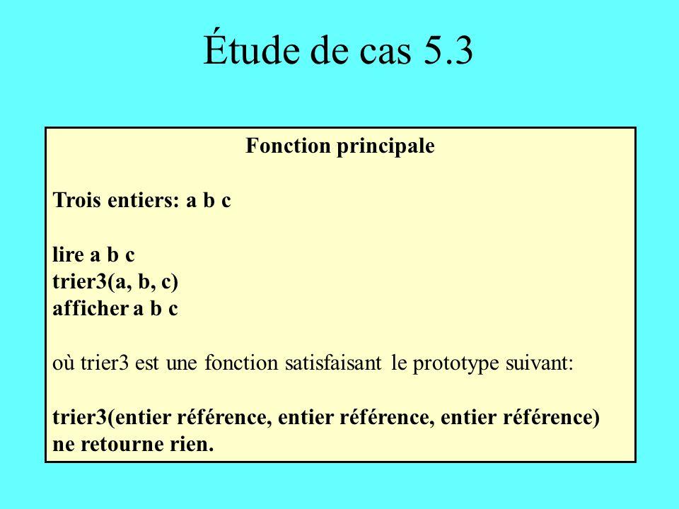 Étude de cas 5.3 Fonction principale Trois entiers: a b c lire a b c trier3(a, b, c) afficher a b c où trier3 est une fonction satisfaisant le prototype suivant: trier3(entier référence, entier référence, entier référence) ne retourne rien.