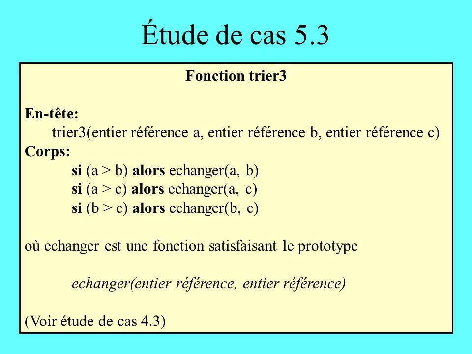 Étude de cas 5.3 Fonction trier3 En-tête: trier3(entier référence a, entier référence b, entier référence c) Corps: si (a > b) alors echanger(a, b) si (a > c) alors echanger(a, c) si (b > c) alors echanger(b, c) où echanger est une fonction satisfaisant le prototype echanger(entier référence, entier référence) (Voir étude de cas 4.3)