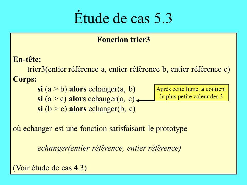 Étude de cas 5.3 Fonction trier3 En-tête: trier3(entier référence a, entier référence b, entier référence c) Corps: si (a > b) alors echanger(a, b) si (a > c) alors echanger(a, c) si (b > c) alors echanger(b, c) où echanger est une fonction satisfaisant le prototype echanger(entier référence, entier référence) (Voir étude de cas 4.3) Après cette ligne, a contient la plus petite valeur des 3