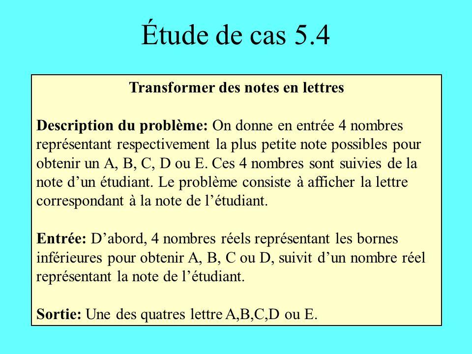 Étude de cas 5.4 Transformer des notes en lettres Description du problème: On donne en entrée 4 nombres représentant respectivement la plus petite note possibles pour obtenir un A, B, C, D ou E.