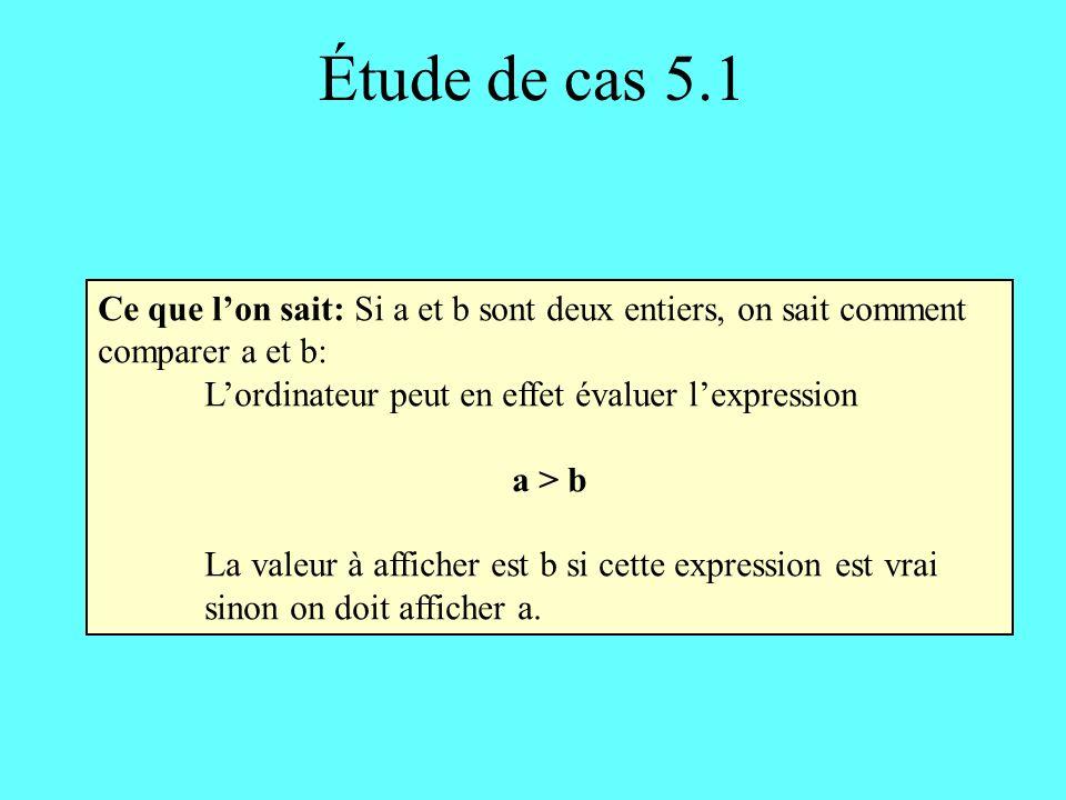Étude de cas 5.1 Ce que lon sait: Si a et b sont deux entiers, on sait comment comparer a et b: Lordinateur peut en effet évaluer lexpression a > b La valeur à afficher est b si cette expression est vrai sinon on doit afficher a.