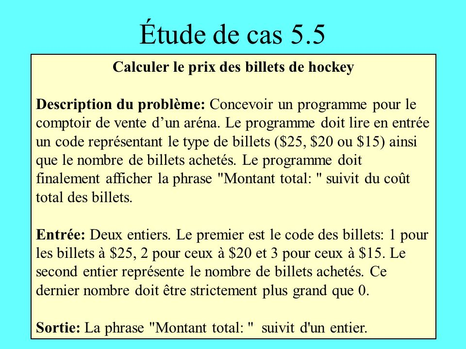 Étude de cas 5.5 Calculer le prix des billets de hockey Description du problème: Concevoir un programme pour le comptoir de vente dun aréna.