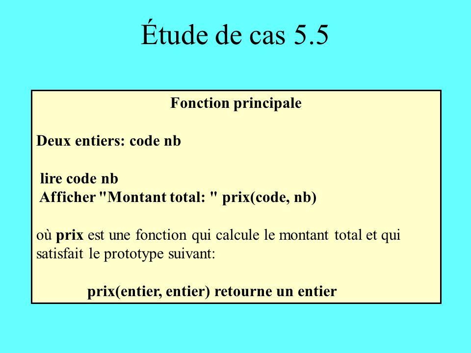 Étude de cas 5.5 Fonction principale Deux entiers: code nb lire code nb Afficher Montant total: prix(code, nb) où prix est une fonction qui calcule le montant total et qui satisfait le prototype suivant: prix(entier, entier) retourne un entier