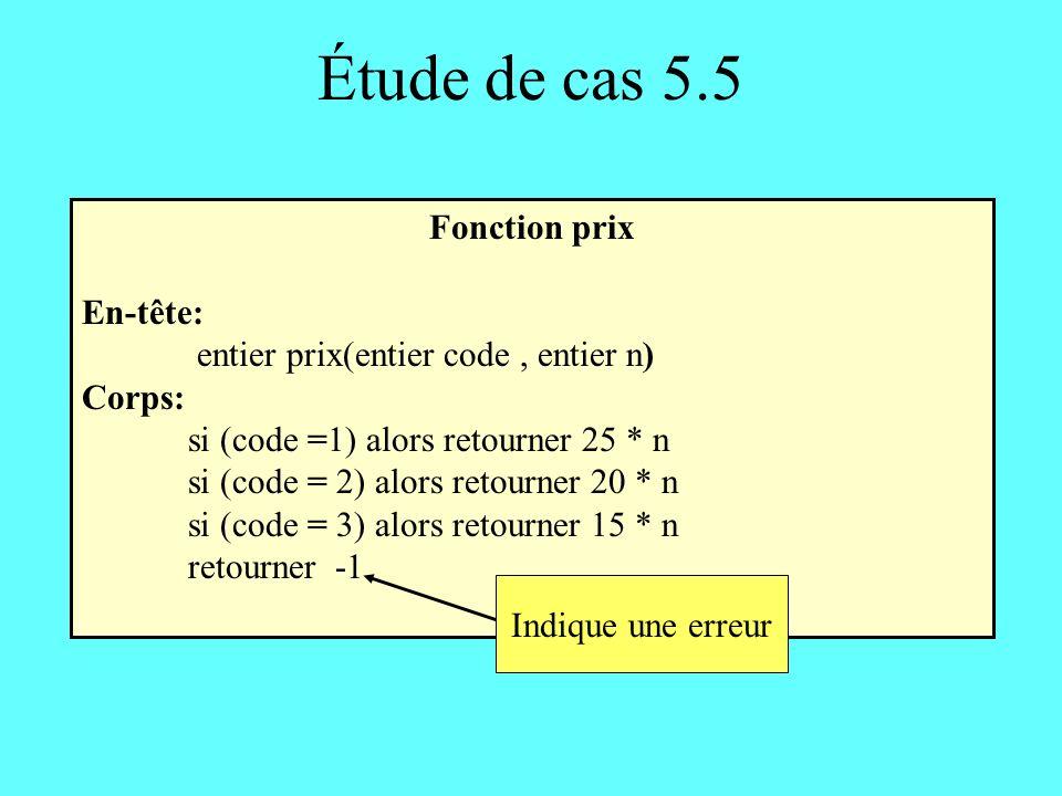 Étude de cas 5.5 Fonction prix En-tête: entier prix(entier code, entier n) Corps: si (code =1) alors retourner 25 * n si (code = 2) alors retourner 20 * n si (code = 3) alors retourner 15 * n retourner -1 Indique une erreur