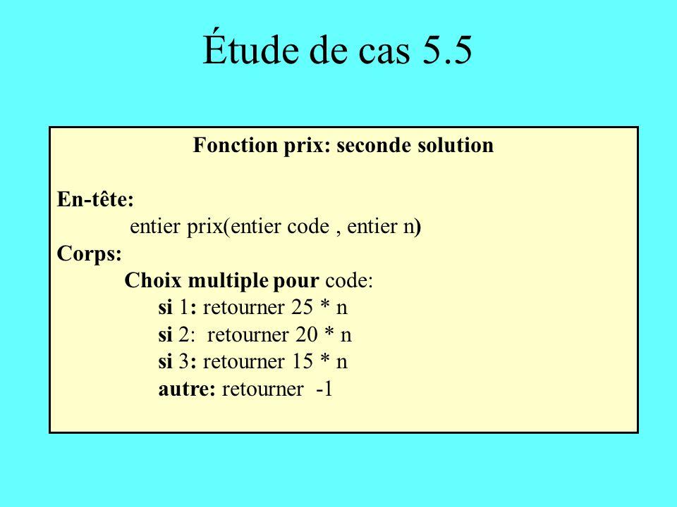 Étude de cas 5.5 Fonction prix: seconde solution En-tête: entier prix(entier code, entier n) Corps: Choix multiple pour code: si 1: retourner 25 * n si 2: retourner 20 * n si 3: retourner 15 * n autre: retourner -1